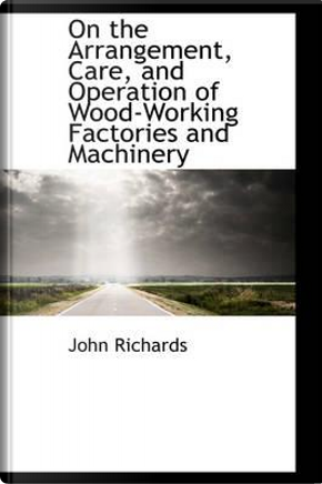 On the Arrangement, Care, and Operation of Wood-working Factories and Machinery by John Richards