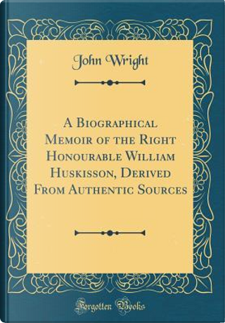 A Biographical Memoir of the Right Honourable William Huskisson, Derived From Authentic Sources (Classic Reprint) by John Wright