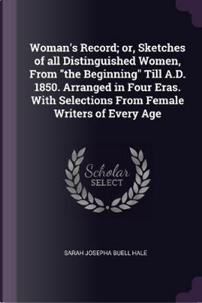 Woman's Record; Or, Sketches of All Distinguished Women, from the Beginning Till A.D. 1850. Arranged in Four Eras. with Selections from Female Writers by Sarah Josepha Buell Hale