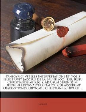 Panegyrici Veteres Interpretatione Et Notis Illustravit Jacobus de La Baune Soc. Jesu, Iussu Christianissimi Regis, Ad Usum Serenissimi Delphini Criticae. Christiani Schwarzii. by La Baune