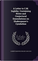 A Letter to C.M. Ingleby, Containing Notes and Conjectural Emendations on Shakespeare's Cymbeline by Clement Mansfield Ingleby