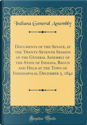 Documents of the Senate, at the Twenty-Seventh Session of the General Assembly of the State of Indiana, Begun and Held at the Town of Indianapolis, December 5, 1842 (Classic Reprint) by Indiana General Assembly