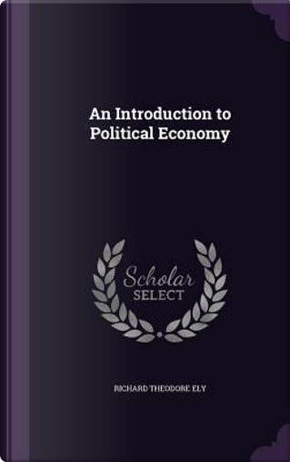 An Introduction to Political Economy by Richard Theodore Ely