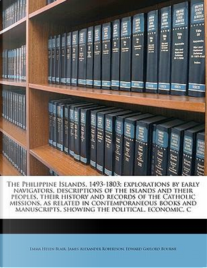 The Philippine Islands, 1493-1803; Explorations by Early Navigators, Descriptions of the Islands and Their Peoples, Their History and Records of the C by Emma Helen Blair