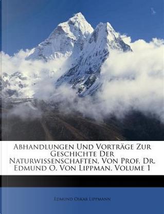 Abhandlungen Und Vortrage Zur Geschichte Der Naturwissenschaften, Von Prof. Dr. Edmund O. Von Lippman, Volume 1 by Edmund Oskar Lippmann