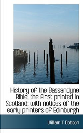 History of the Bassandyne Bible, the First Printed in Scotland; With Notices of the Early Printers O by William T. Dobson