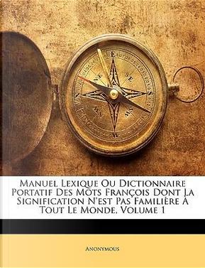 Manuel Lexique Ou Dictionnaire Portatif Des Mots François Dont La Signification N'est Pas Familière À Tout Le Monde, Volume 1 by ANONYMOUS