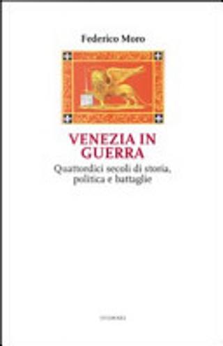 Venezia in guerra. Quattordici secoli di storia, politica e battaglie by Federico Moro