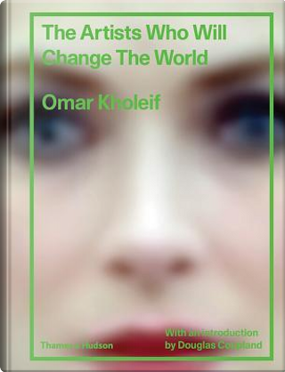 The Artists Who Will Change the World by Omar Kholeif