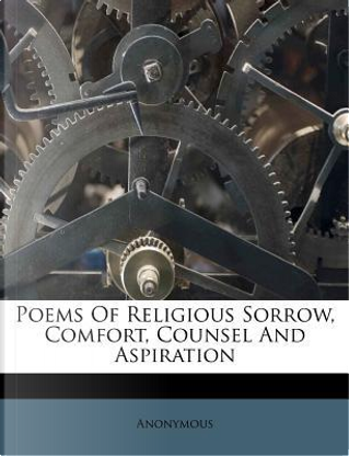 Poems of Religious Sorrow, Comfort, Counsel and Aspiration by ANONYMOUS