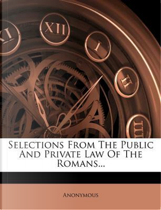 Selections from the Public and Private Law of the Romans... by ANONYMOUS