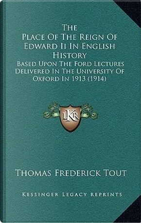 The Place of the Reign of Edward II in English History by Thomas Frederick Tout