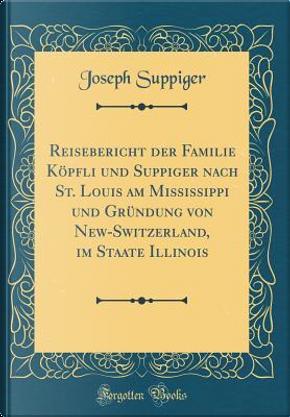 Reisebericht Der Familie Köpfli Und Suppiger Nach St. Louis Am Mississippi Und Gründung Von New-Switzerland, Im Staate Illinois (Classic Reprint) by Joseph Suppiger