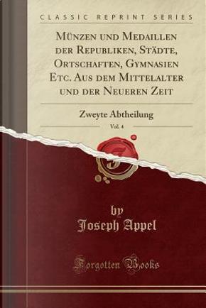 Münzen und Medaillen der Republiken, Städte, Ortschaften, Gymnasien Etc. Aus dem Mittelalter und der Neueren Zeit, Vol. 4 by Joseph Appel