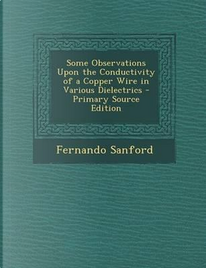 Some Observations Upon the Conductivity of a Copper Wire in Various Dielectrics - Primary Source Edition by Fernando Sanford