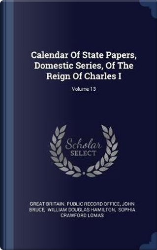 Calendar of State Papers, Domestic Series, of the Reign of Charles I; Volume 13 by John Bruce