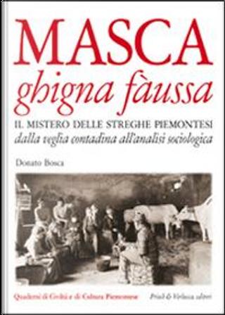 Masca ghigna fàussa. Il mistero delle streghe piemontesi dalla veglia contadina all'analisi sociologica by Donato Bosca