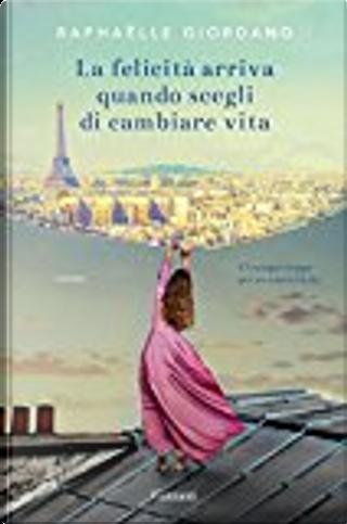 La felicità arriva quando scegli di cambiare vita by Raphaëlle Giordano