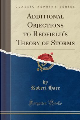 Additional Objections to Redfield's Theory of Storms (Classic Reprint) by Robert Hare