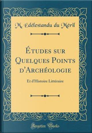 Études sur Quelques Points d'Archéologie by M. Édélestandu du Méril