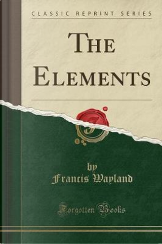 The Elements (Classic Reprint) by Francis Wayland