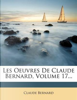 Les Oeuvres de Claude Bernard, Volume 17. by Claude Bernard
