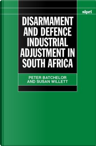 Disarmament and Defence Industrial Adjustment in South Africa by Peter Batchelor