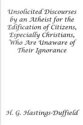 Unsolicited Discourses by an Atheist for the Edification of Citizens, Especially Christians, Who Are Unaware of Their Ignorance by H. G. Hastings-duffield