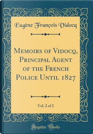 Memoirs of Vidocq, Principal Agent of the French Police Until 1827, Vol. 2 of 2 (Classic Reprint) by Eugène François Vidocq