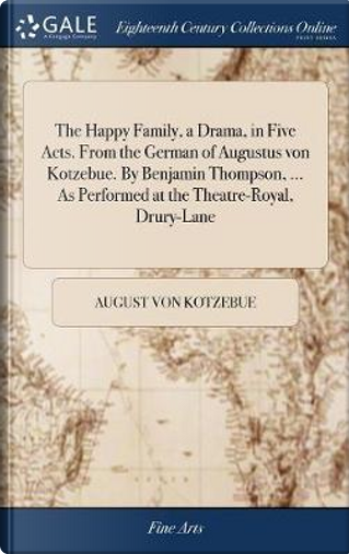 The Happy Family, a Drama, in Five Acts. from the German of Augustus Von Kotzebue. by Benjamin Thompson, ... as Performed at the Theatre-Royal, Drury-Lane by August Von Kotzebue