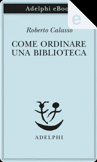 Come ordinare una biblioteca by Roberto Calasso