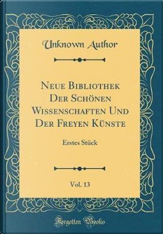 Neue Bibliothek Der Schönen Wissenschaften Und Der Freyen Künste, Vol. 13 by Author Unknown