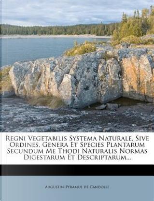 Regni Vegetabilis Systema Naturale, Sive Ordines, Genera Et Species Plantarum Secundum Me Thodi Naturalis Normas Digestarum Et Descriptarum. by Augustin Pyramus De Candolle