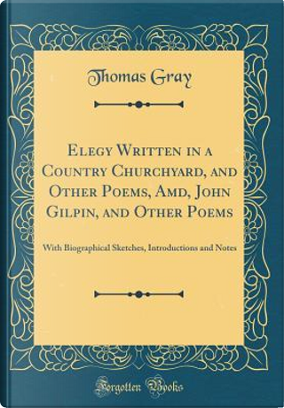 Elegy Written in a Country Churchyard, and Other Poems, Amd, John Gilpin, and Other Poems by Thomas Gray