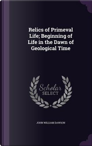 Relics of Primeval Life; Beginning of Life in the Dawn of Geological Time by John William Dawson
