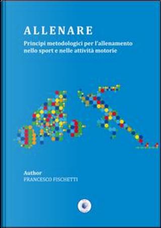 Allenare. Principi metodologici per l'allenamento nello sport e nelle attività motorie by Francesco Fischetti