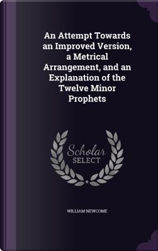 An Attempt Towards an Improved Version, a Metrical Arrangement, and an Explanation of the Twelve Minor Prophets by William Newcome
