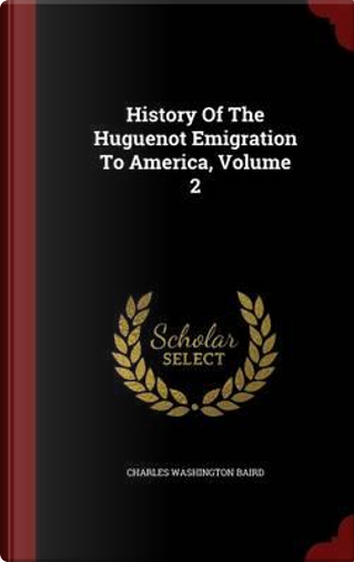 History of the Huguenot Emigration to America; Volume 2 by Charles Washington Baird