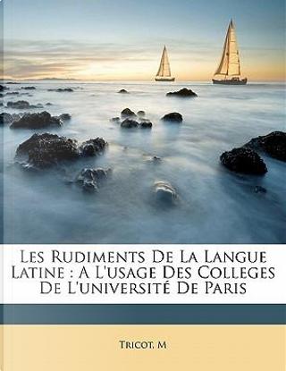 Les Rudiments de La Langue Latine by Tricot M