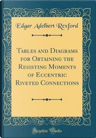 Tables and Diagrams for Obtaining the Resisting Moments of Eccentric Riveted Connections (Classic Reprint) by Edgar Adelbert Rexford