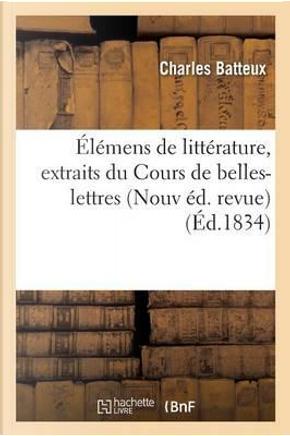 """Elemens de Litterature, Extraits du Cours de Belles-Lettres de M. l'Abbe Batteux Nouvelle ed by """""""""""