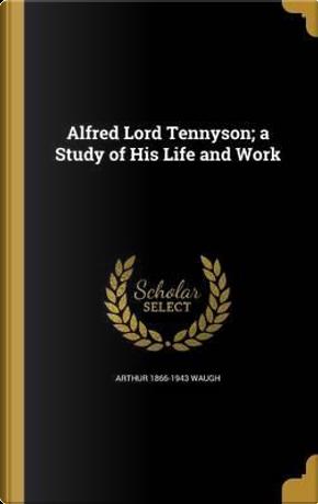 ALFRED LORD TENNYSON A STUDY O by Arthur 1866-1943 Waugh