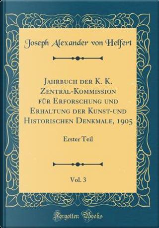 Jahrbuch der K. K. Zentral-Kommission für Erforschung und Erhaltung der Kunst-und Historischen Denkmale, 1905, Vol. 3 by Joseph Alexander Von Helfert