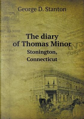 The Diary of Thomas Minor Stonington, Connecticut by George D Stanton