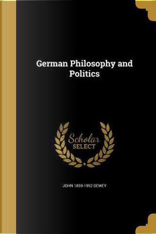 GERMAN PHILOSOPHY & POLITICS by John 1859-1952 Dewey