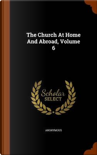The Church at Home and Abroad, Volume 6 by ANONYMOUS