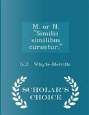 M. or N. Similia Similibus Curantur. - Scholar's Choice Edition by G J Whyte-Melville