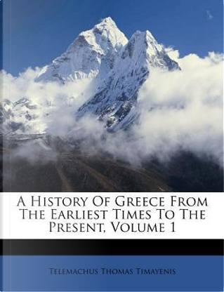 A History of Greece from the Earliest Times to the Present, Volume 1 by Telemachus Thomas Timayenis