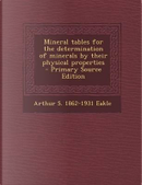 Mineral Tables for the Determination of Minerals by Their Physical Properties - Primary Source Edition by Arthur S 1862-1931 Eakle