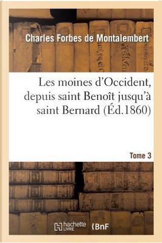 Les Moines d'Occident, Depuis Saint Benoît Jusqu'a Saint Bernard. Tome 3 by De Montalembert-C